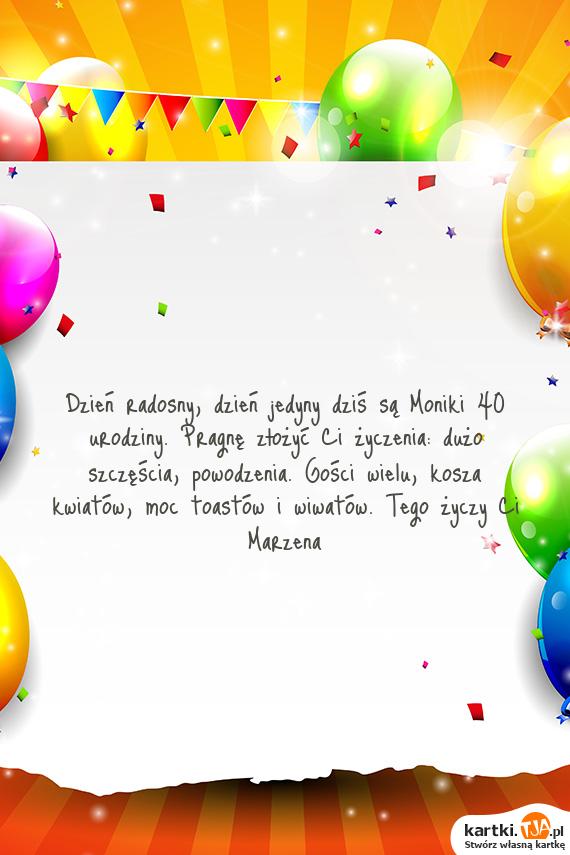 Dzień radosny, dzień jedyny dziś są Moniki 40 urodziny ...